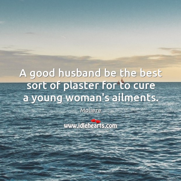 A good husband be the best sort of plaster for to cure a young woman's ailments. Image