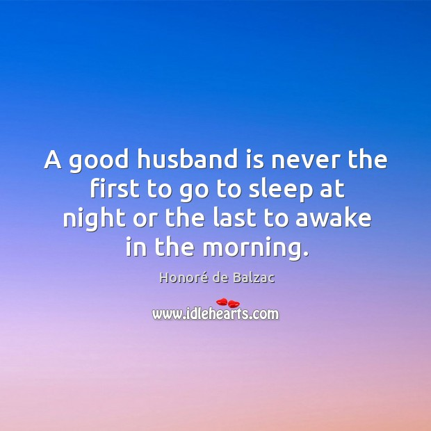 A good husband is never the first to go to sleep at night or the last to awake in the morning. Image