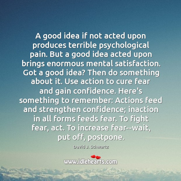 A good idea if not acted upon produces terrible psychological pain. But David J. Schwartz Picture Quote