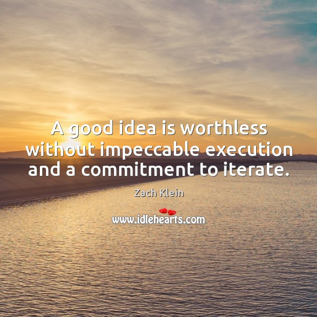 A good idea is worthless without impeccable execution and a commitment to iterate. Image