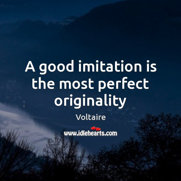A good imitation is the most perfect originality Image