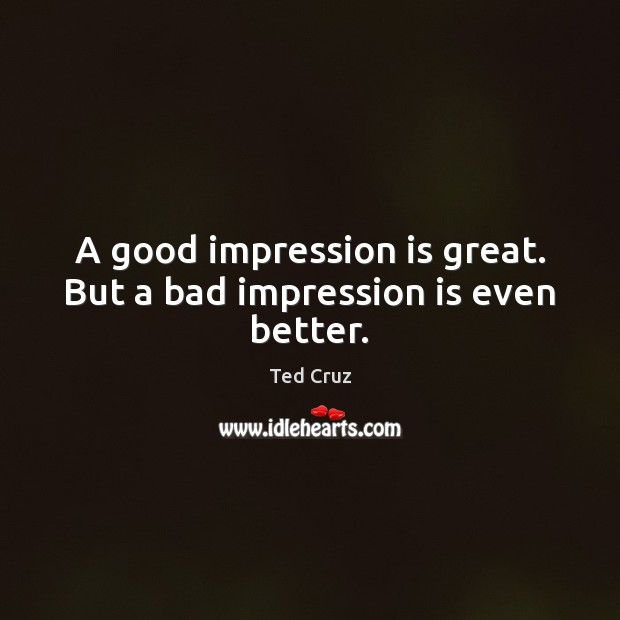 Image, A good impression is great. But a bad impression is even better.