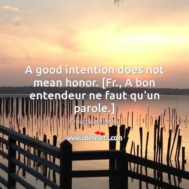 A good intention does not mean honor. [Fr., A bon entendeur ne faut qu'un parole.] Image