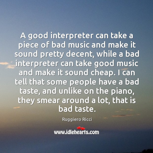 A good interpreter can take a piece of bad music and make it sound pretty decent Image
