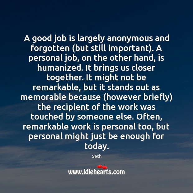 A good job is largely anonymous and forgotten (but still important). A Seth Picture Quote