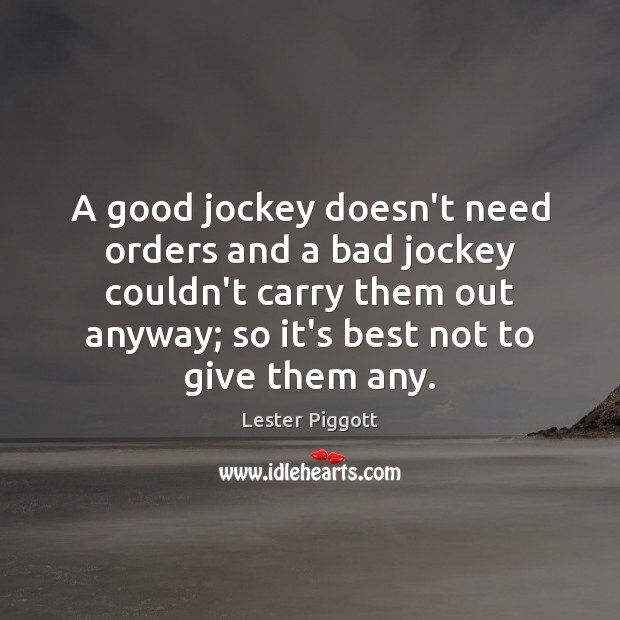 A good jockey doesn't need orders and a bad jockey couldn't carry Image