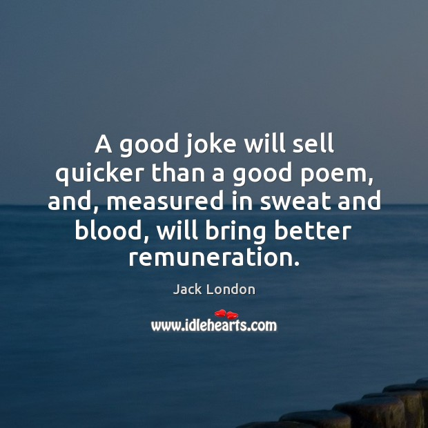 A good joke will sell quicker than a good poem, and, measured Jack London Picture Quote