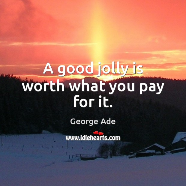 A good jolly is worth what you pay for it. George Ade Picture Quote