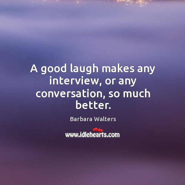 A good laugh makes any interview, or any conversation, so much better. Image