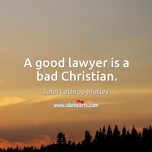 A good lawyer is a bad christian. John Lothrop Motley Picture Quote