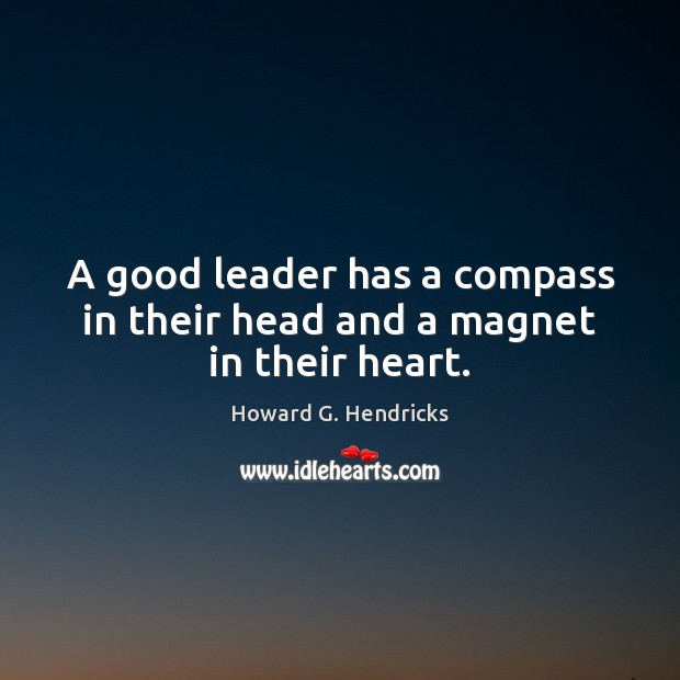 A good leader has a compass in their head and a magnet in their heart. Howard G. Hendricks Picture Quote