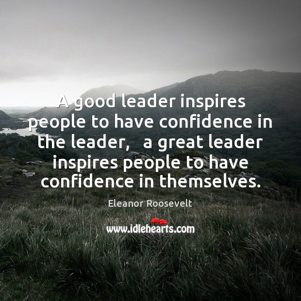 A good leader inspires people to have confidence in the leader,   a Eleanor Roosevelt Picture Quote
