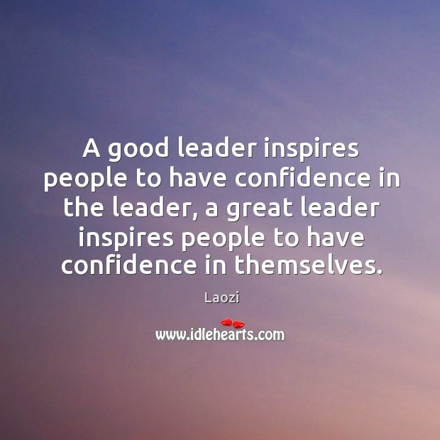 A good leader inspires people to have confidence in the leader, a great leader inspires people to have confidence in themselves. Image
