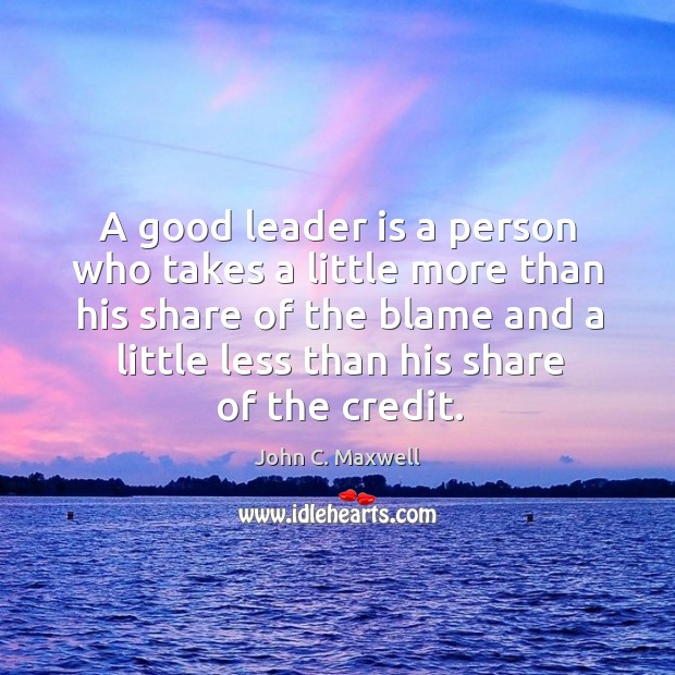 A good leader is a person who takes a little more than his share of the blame and. Image