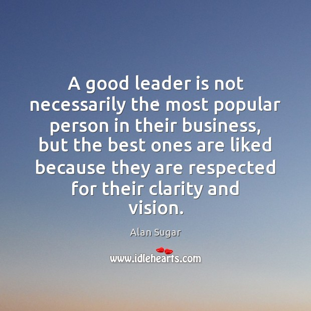 A good leader is not necessarily the most popular person in their Alan Sugar Picture Quote