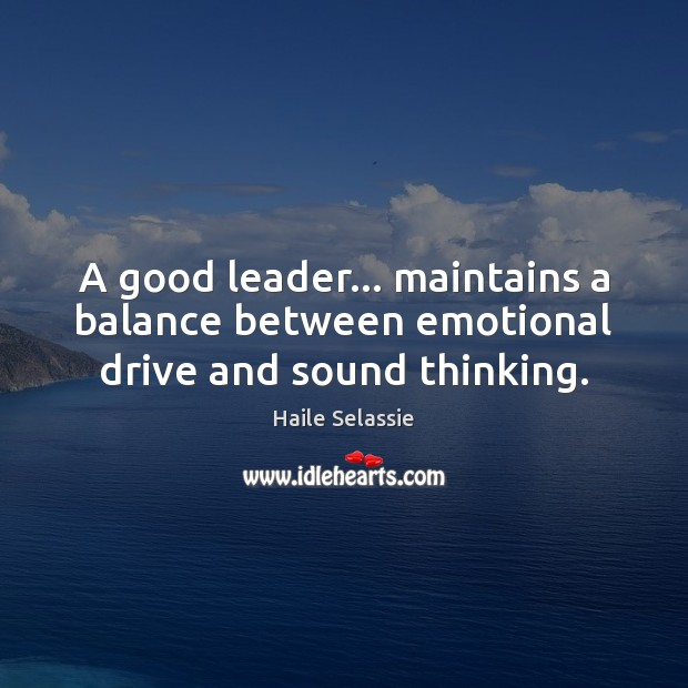 A good leader… maintains a balance between emotional drive and sound thinking. Haile Selassie Picture Quote