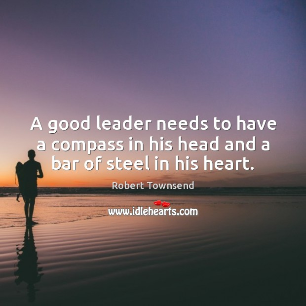 A good leader needs to have a compass in his head and a bar of steel in his heart. Image