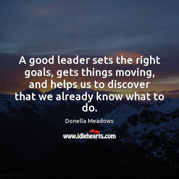 A good leader sets the right goals, gets things moving, and helps Donella Meadows Picture Quote