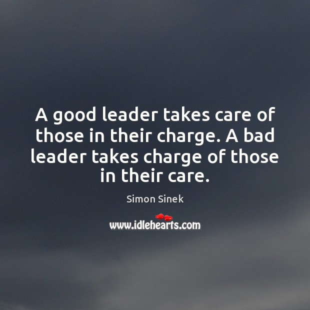 A good leader takes care of those in their charge. A bad Simon Sinek Picture Quote