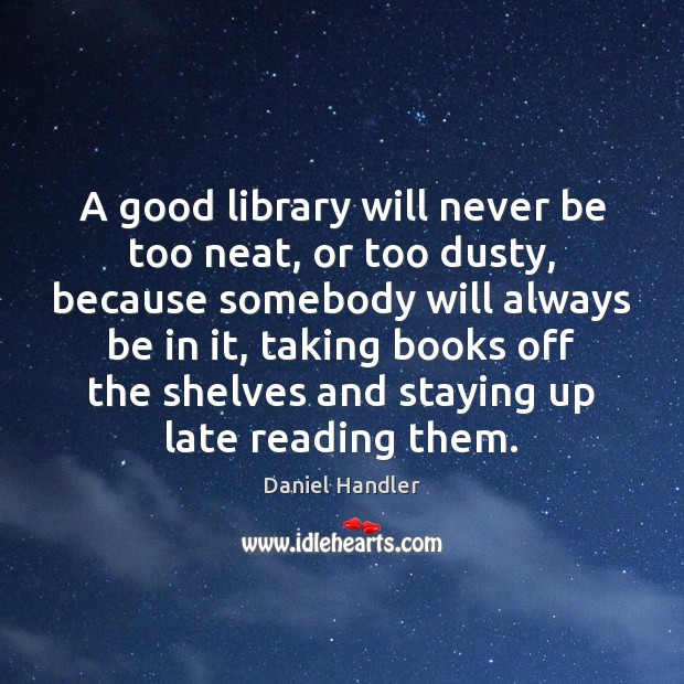 A good library will never be too neat, or too dusty, because Daniel Handler Picture Quote