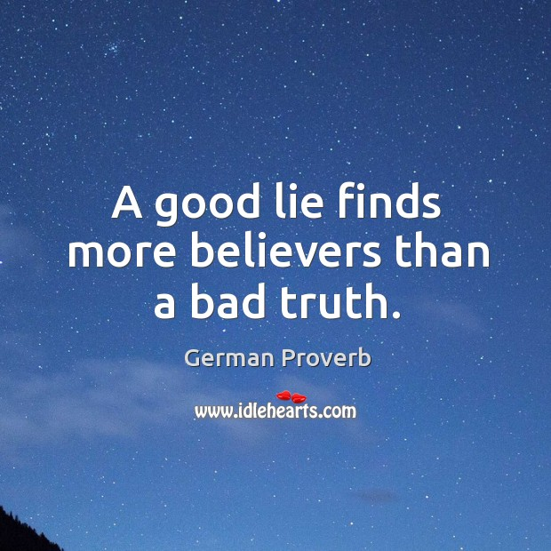 A good lie finds more believers than a bad truth. German Proverbs Image