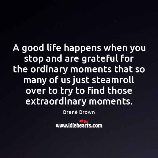 A good life happens when you stop and are grateful for the Brené Brown Picture Quote