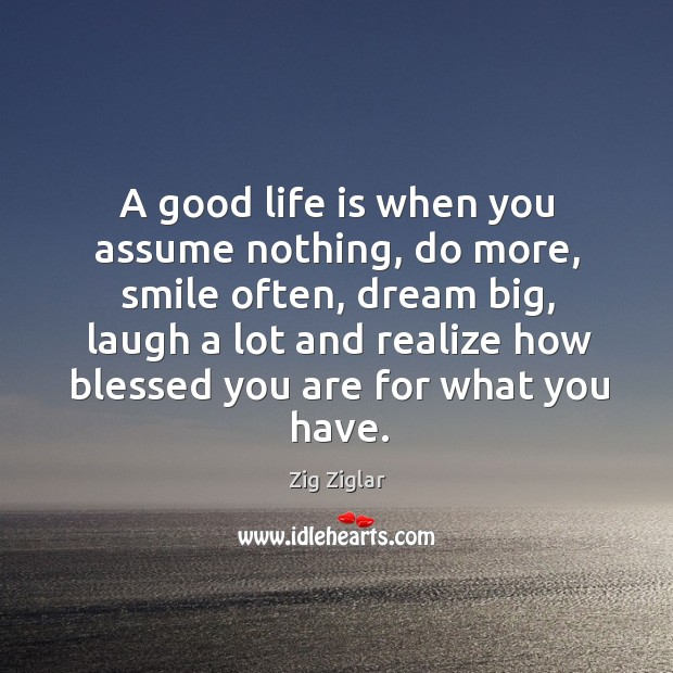 Image, A good life is when you assume nothing, do more, smile often,