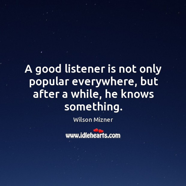 A good listener is not only popular everywhere, but after a while, he knows something. Image