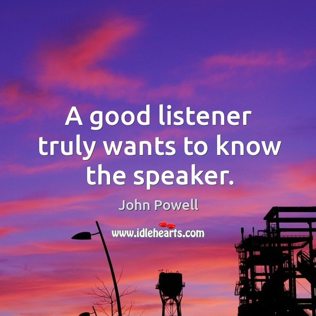 A good listener truly wants to know the speaker. John Powell Picture Quote
