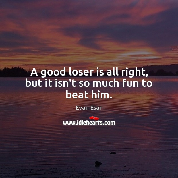A good loser is all right, but it isn't so much fun to beat him. Evan Esar Picture Quote