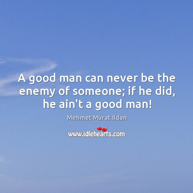 Image, A good man can never be the enemy of someone; if he did, he ain't a good man!