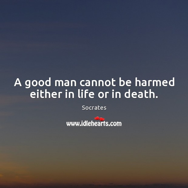 A good man cannot be harmed either in life or in death. Socrates Picture Quote