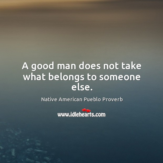 A good man does not take what belongs to someone else. Native American Pueblo Proverbs Image