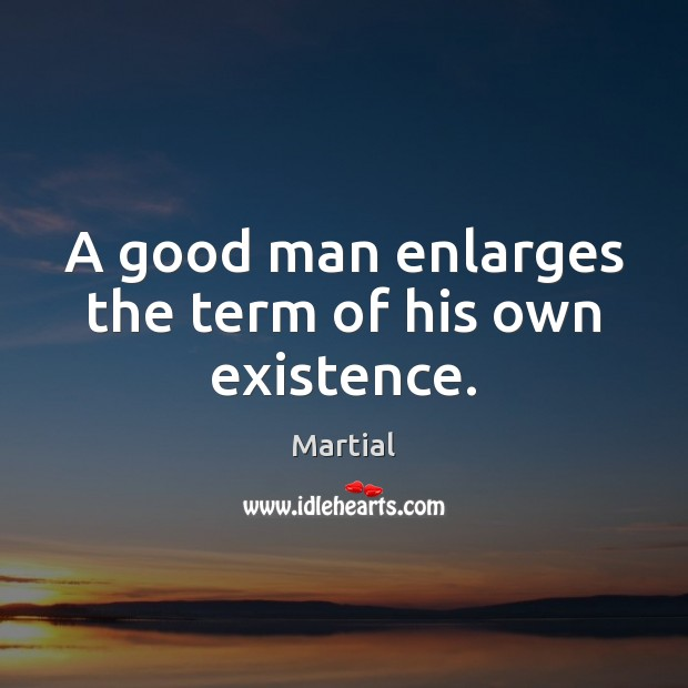 A good man enlarges the term of his own existence. Image