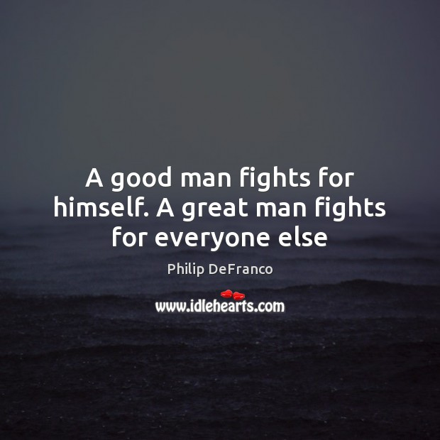 A good man fights for himself. A great man fights for everyone else Image