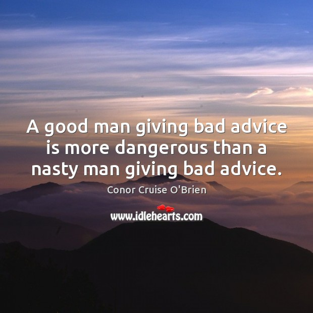 Image, A good man giving bad advice is more dangerous than a nasty man giving bad advice.