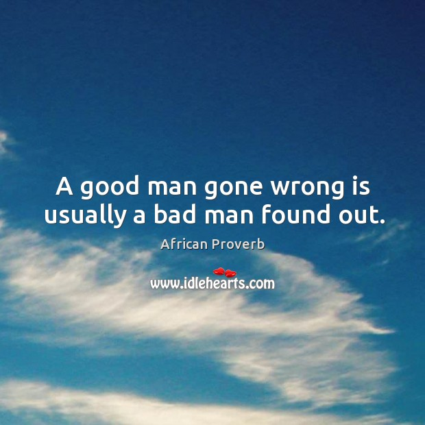 A good man gone wrong is usually a bad man found out. Image