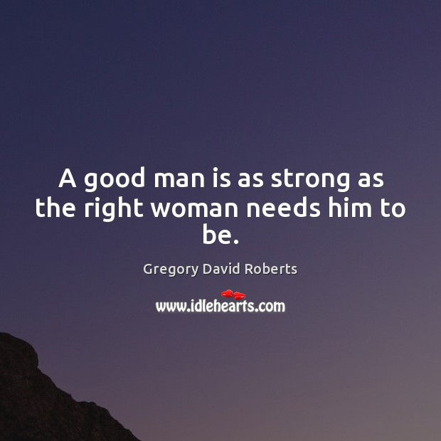 Image, A good man is as strong as the right woman needs him to be.