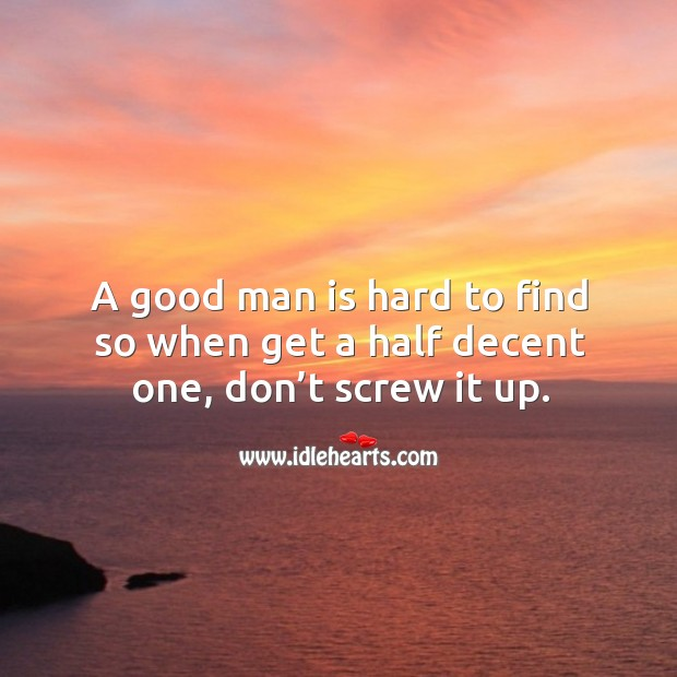 A good man is hard to find so when get a half decent one, don't screw it up. Image