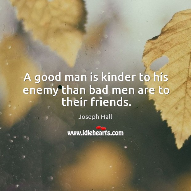 A good man is kinder to his enemy than bad men are to their friends. Joseph Hall Picture Quote