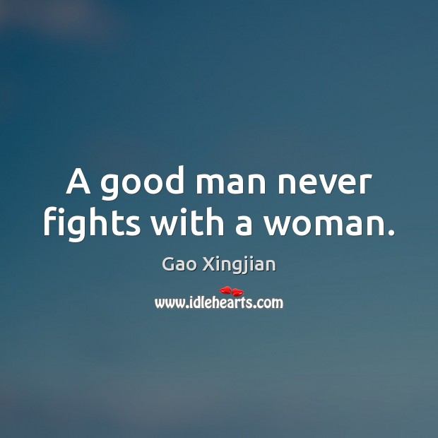 A good man never fights with a woman. Gao Xingjian Picture Quote