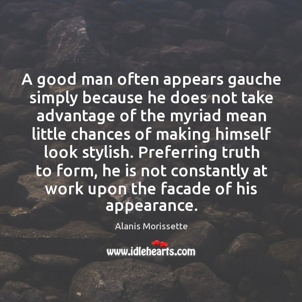 A good man often appears gauche simply because he does not take advantage of the Image