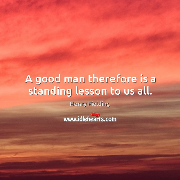 A good man therefore is a standing lesson to us all. Henry Fielding Picture Quote