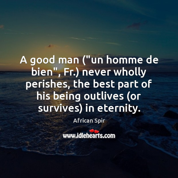 "A good man (""un homme de bien"", Fr.) never wholly perishes, the African Spir Picture Quote"