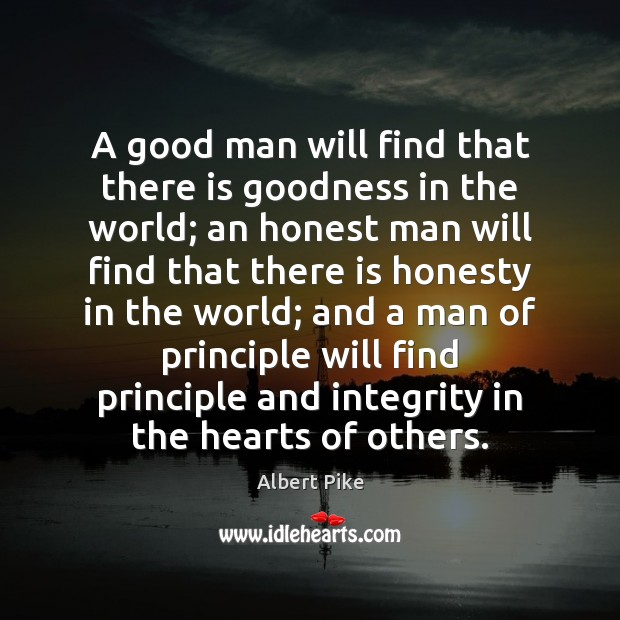A good man will find that there is goodness in the world; Albert Pike Picture Quote