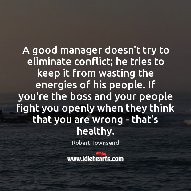 A good manager doesn't try to eliminate conflict; he tries to keep Image