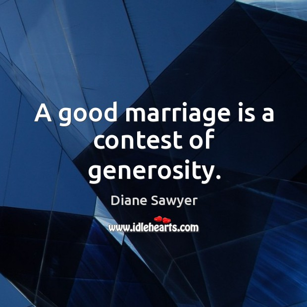 A good marriage is a contest of generosity. Diane Sawyer Picture Quote