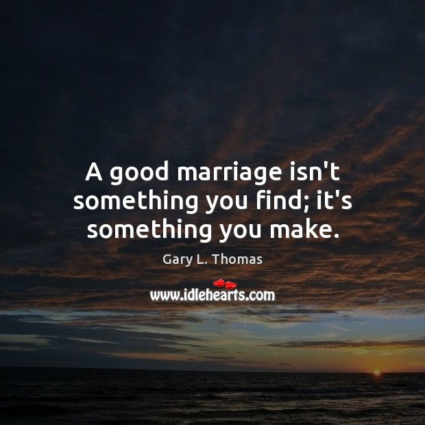 A good marriage isn't something you find; it's something you make. Image