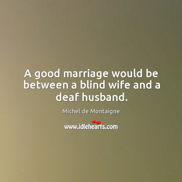 Image, A good marriage would be between a blind wife and a deaf husband.