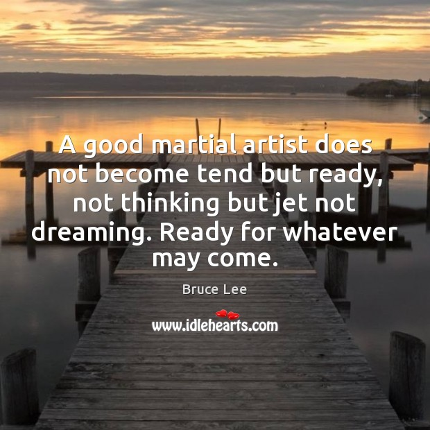 A good martial artist does not become tend but ready, not thinking Bruce Lee Picture Quote